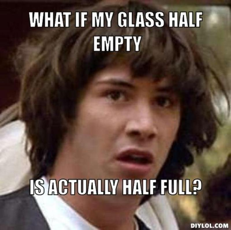resized_conspiracy-keanu-meme-generator-what-if-my-glass-half-empty-is-actually-half-full-0cdffe